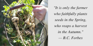 It is only the farmer who faithfully plants seeds in the Spring, who reaps a harvest in the Autumn.— B.C. Forbes